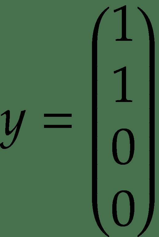 y = \begin{pmatrix} 1 \\ 1 \\ 0 \\ 0 \\ \end{pmatrix}