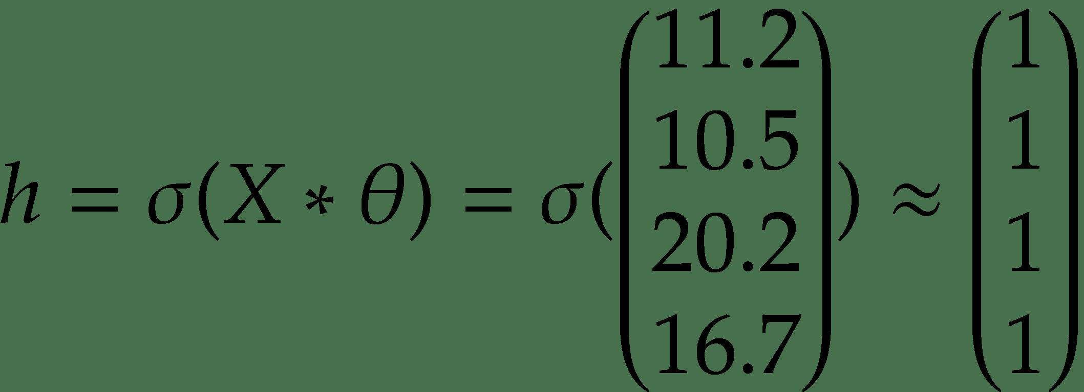 h = \sigma (X * \theta) = \sigma ( \begin{pmatrix} 11.2 \\ 10.5 \\ 20.2 \\ 16.7 \\ \end{pmatrix} ) \approx \begin{pmatrix} 1 \\ 1 \\ 1 \\ 1 \\ \end{pmatrix}